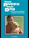 Your Puppy, Your Dog: A Kid's Guide to Raising a Happy, Healthy Dog