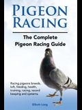 Pigeon Racing. the Complete Pigeon Racing Guide. Racing Pigeons Breeds, Loft, Feeding, Health, Training, Racing, Record Keeping and Systems.