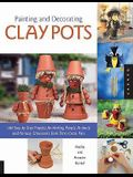 Painting and Decorating Clay Pots: 117 Step-By-Step Projects for Painting People, Animals, and Fantasy Characters on Terra Cotta Pots