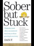 Sober But Stuck: Obstacles Most Often Encountered That Keep Us from Growing in Recovery