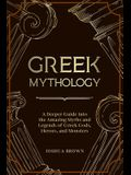 Greek Mythology: A Deeper Guide into the Amazing Myths and Legends of Greek Gods, Heroes, and Monsters