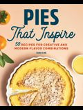 Pies That Inspire: 50 Recipes for Creative and Modern Flavor Combinations