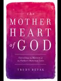 The Mother Heart of God: Unveiling the Mystery of the Father's Maternal Love