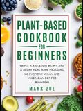 Plant-Based Cookbook for Beginners: Simple Plant-Based Recipes and a 30 Day Meal Plan, Including 100 Everyday Vegan and Vegetarian Diet for Beginners.