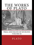 The Works of Plato: Trial and Death of Socrates (Volume III)