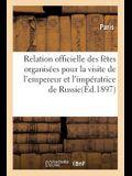 Relation Officielle Des Fêtes Organisées Par La Ville de Paris: Pour La Visite de LL. MM. Jj. l'Empereur Et l'Impératrice de Russie, Les 6, 7 Et 8 Oct