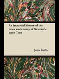 An impartial history of the town and county of Newcastle upon Tyne
