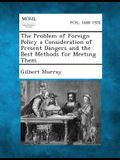 The Problem of Foreign Policy a Consideration of Present Dangers and the Best Methods for Meeting Them