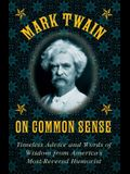 Mark Twain on Common Sense: Timeless Advice and Words of Wisdom from Americaa's Most-Revered Humorist