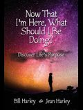 Now That I'm Here, What Should I Be Doing?: Discover Life's Purpose
