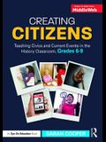 Creating Citizens: Teaching Civics and Current Events in the History Classroom, Grades 6-9