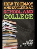 How To Enjoy and Succeed at School and College: a.k.a. how to be 'sick' at school