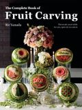 The Complete Book of Fruit Carving: Decorate Your Table for Any Special Occasion