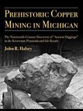 Prehistoric Copper Mining in Michigan, Volume 99: The Nineteenth-Century Discovery of ancient Diggings in the Keweenaw Peninsula and Isle Royale