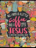 A Christian Colouring Book: All I Need is a Little Coffee and a Whole Lot of Jesus