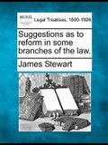 Suggestions as to Reform in Some Branches of the Law.