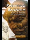 Fighting Buddha: Martial Arts, Buddhism, Kicking Ass and Saving It