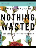 Nothing Wasted Study Guide: God Uses the Stuff You Wouldn't