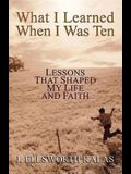 What I Learned When I Was Ten: Lessons that Shaped My Life and Faith