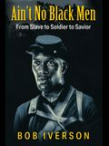 Ain't No Black Men: From Slave to Soldier to Savior