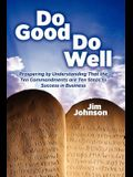 Do Good Do Well: Prospering By Understanding That The Ten Commandments Are Ten Steps To Success In Business