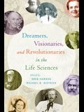 Dreamers, Visionaries, and Revolutionaries in the Life Sciences