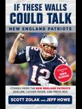 If These Walls Could Talk: New England Patriots: Stories from the New England Patriots Sideline, Locker Room, and Press Box