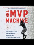 The MVP Machine Lib/E: How Baseball's New Nonconformists Are Using Data to Build Better Players