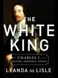 The White King: Charles I, Traitor, Murderer, Martyr