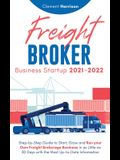 Freight Broker Business Startup 2021-2022: Step-by-Step Guide to Start, Grow and Run Your Own Freight Brokerage Company In As Little As 30 Days with t