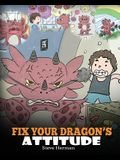Fix Your Dragon's Attitude: Help Your Dragon To Adjust His Attitude. A Cute Children Story To Teach Kids About Bad Attitude, Negative Behaviors, a