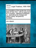 An Exposition of the Excise Law of the State of New York: With an Argument for No License: Delivered at Babylon, L.I., and Before the Orange and Ulste