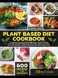 Plant Based Diet Cookbook: A Complete Collection of 600 Plant-Based Recipes to Cook Healthy, Quick and Easy Vegan Meals at Home. With Tips on How