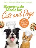 Homemade Meals for Cats and Dogs: 75 Grain-Free Nutritious Recipes