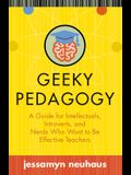 Geeky Pedagogy: A Guide for Intellectuals, Introverts, and Nerds Who Want to Be Effective Teachers