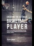 Creating the Ultimate Basketball Player: Learn the Secrets Used by the Best Professional Basketball Players and Coaches to Improve Your Conditioning,