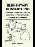 Elementary Gunsmithing - A Manual of Instruction for Amateurs in the Alteration and Repair of Firearms