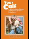 Your Calf: A Kid's Guide to Raising and Showing Beef and Dairy Calves