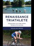 Renaissance Triathlete: Enjoying Sport as an Older Athlete, Managing Mind and Body