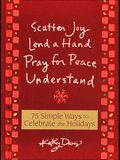 75 Simple Ways to Celebrate the Holidays: Scatter Joy, Lend a Hand, Pray for Peace, Understand