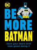 Be More Batman: Face Your Fears and Look Good Doing It