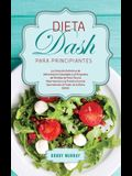 Dieta DASH Para Principiantes: ¡La Solución Definitiva de Alimentación Saludable y el Programa de Pérdida de Peso para la Hipertensión y la Presión A