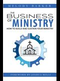 The Business of Ministry: How to Build and Sustain Your Ministry
