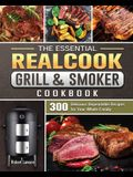The Essential Realcook Grill & Smoker Cookbook: 300 Delicious Dependable Recipes for Your Whole Family