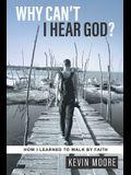 Why Can't I Hear God?: How I Learned To Walk By Faith