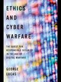 Ethics and Cyber Warfare: The Quest for Responsible Security in the Age of Digital Warfare