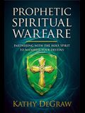 Prophetic Spiritual Warfare: Partnering with the Holy Spirit to Manifest Your Destiny