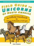 Field Guide to Unicorns of North America: The Official Handbook for Unicorn Enthusiasts of All Ages