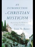 An Introduction to Christian Mysticism: Recovering the Wildness of Spiritual Life