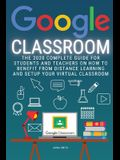 Google Classroom: The 2020 Complete Guide for Students and Teachers on How to Benefit from Distance Learning and Setup Your Virtual Clas